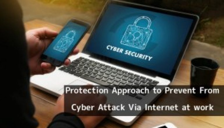 Most Important Protection Approach to Prevent From Cyber Attack Via Internet at Work