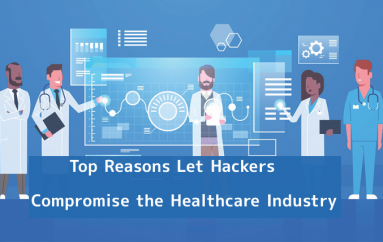 Top Reasons Let Hackers Compromise the Healthcare Industry that Leads to Data Breaches