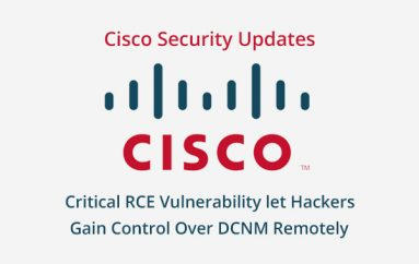 Cisco Security Updates  – Critical RCE Vulnerability Let Hackers Gain Control Over Cisco Data Center Network Manager Remotely