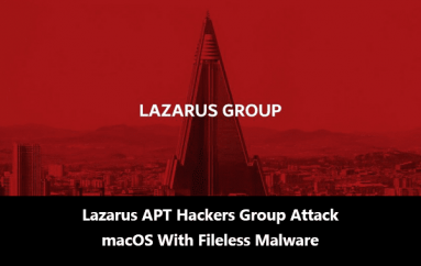 Infamous Lazarus APT Hackers Group Attack Mac Computers With Fileless Malware