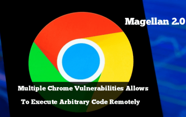Magellan 2.0 – Multiple Chrome Vulnerabilities that Exists in SQLite Let Hackers Execute Arbitrary Code Remotely