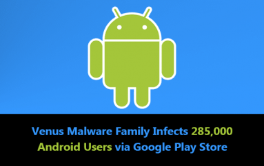 "New Malware Family ""Venus"" In Google Play Store Infects 285,000 Android Users to Subscribe Premium Ads"