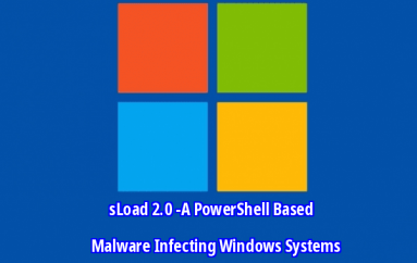 sLoad 2.0 -A PowerShell Based Malware Infecting Windows Systems With An Anti-Analysis Techniques – Microsoft APT