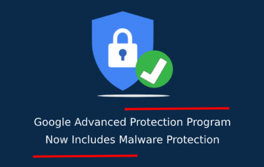 Google Advanced Protection Program for High-Risk Users Now Includes Malware Protection