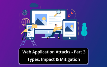 Web Application Attacks – Types, Impact & Mitigation – Part-3